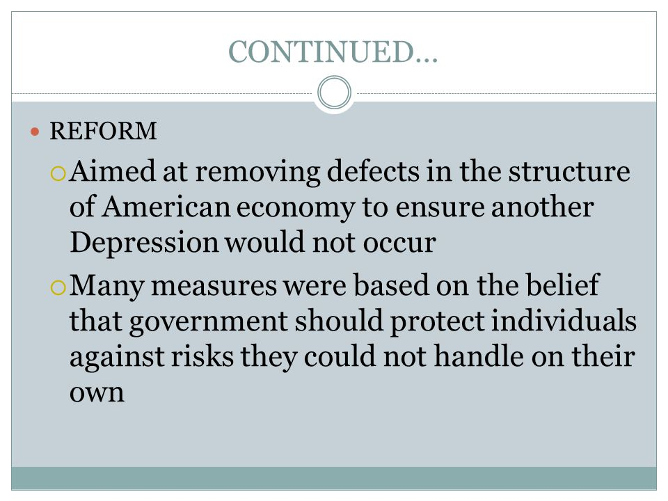 CONTINUED… REFORM  Aimed at removing defects in the structure of American economy to ensure another Depression would not occur  Many measures were b
