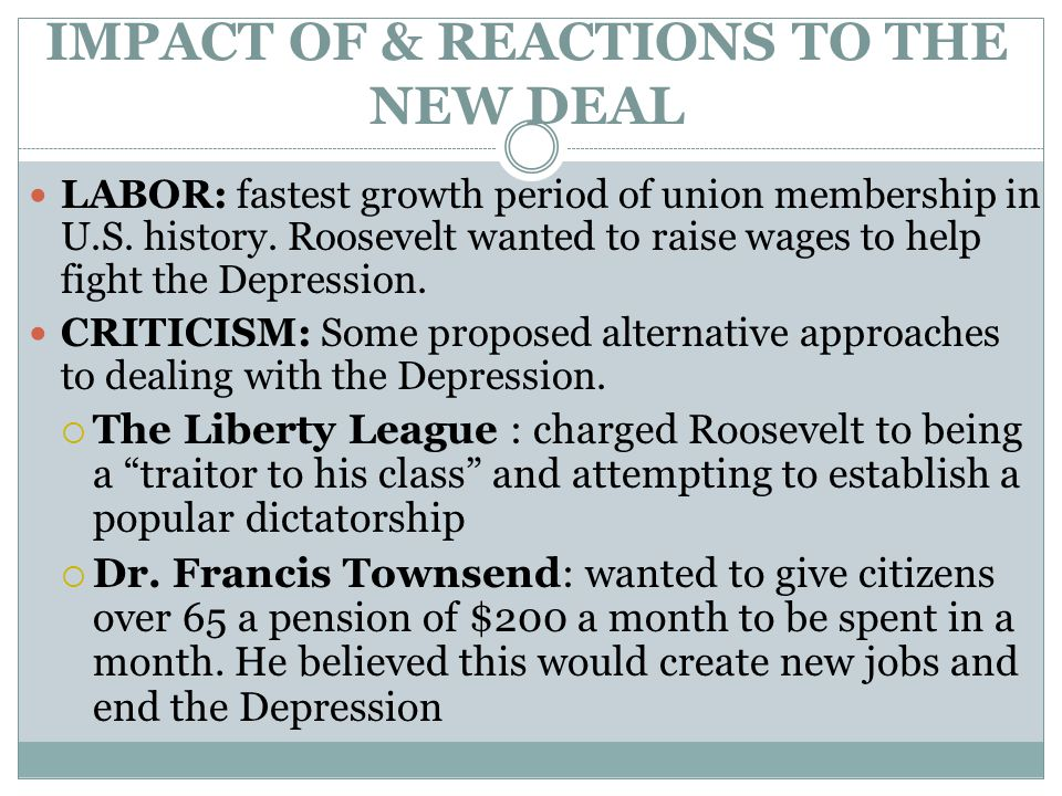 IMPACT OF & REACTIONS TO THE NEW DEAL LABOR: fastest growth period of union membership in U.S. history. Roosevelt wanted to raise wages to help fight