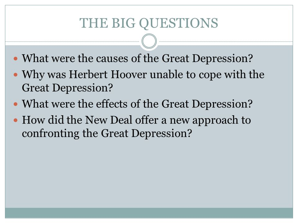 THE BIG QUESTIONS What were the causes of the Great Depression? Why was Herbert Hoover unable to cope with the Great Depression? What were the effects