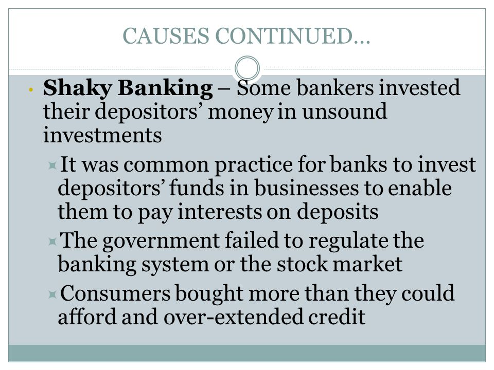 CAUSES CONTINUED… Shaky Banking – Some bankers invested their depositors' money in unsound investments  It was common practice for banks to invest de