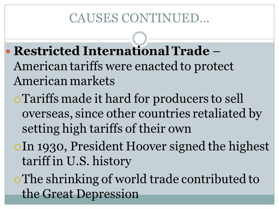 CAUSES CONTINUED… Restricted International Trade – American tariffs were enacted to protect American markets  Tariffs made it hard for producers to sell overseas, since other countries retaliated by setting high tariffs of their own  In 1930, President Hoover signed the highest tariff in U.S.