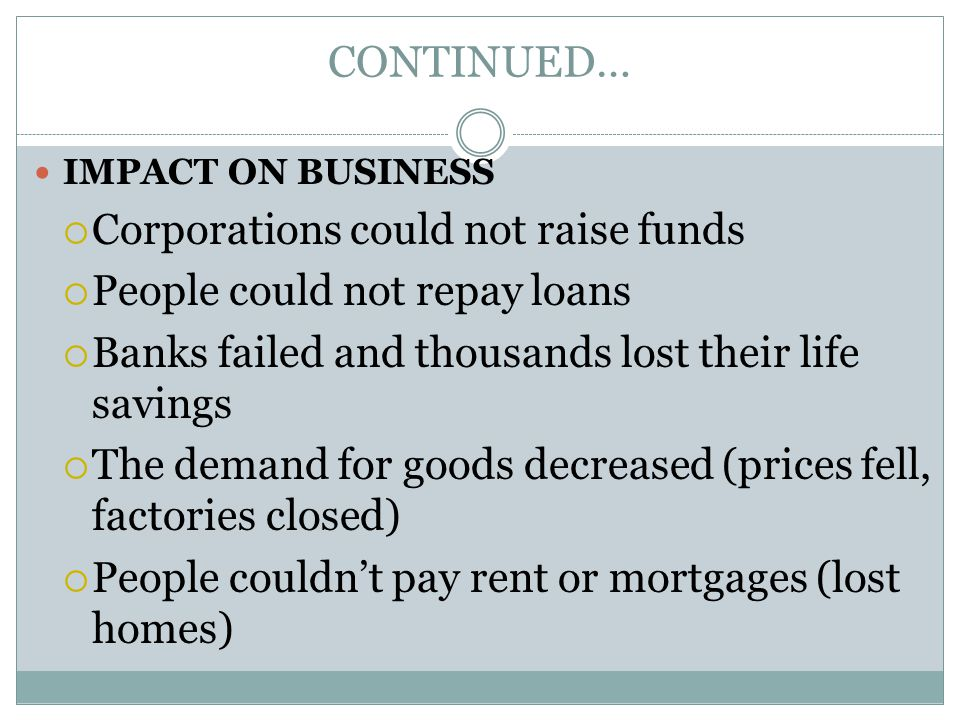CONTINUED… IMPACT ON BUSINESS  Corporations could not raise funds  People could not repay loans  Banks failed and thousands lost their life savings  The demand for goods decreased (prices fell, factories closed)  People couldn't pay rent or mortgages (lost homes)