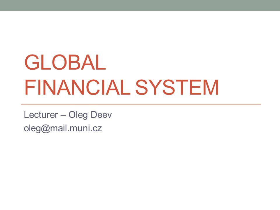GLOBAL FINANCIAL SYSTEM Lecturer – Oleg Deev oleg@mail.muni.cz