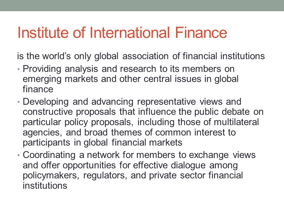 Institute of International Finance is the world's only global association of financial institutions Providing analysis and research to its members on
