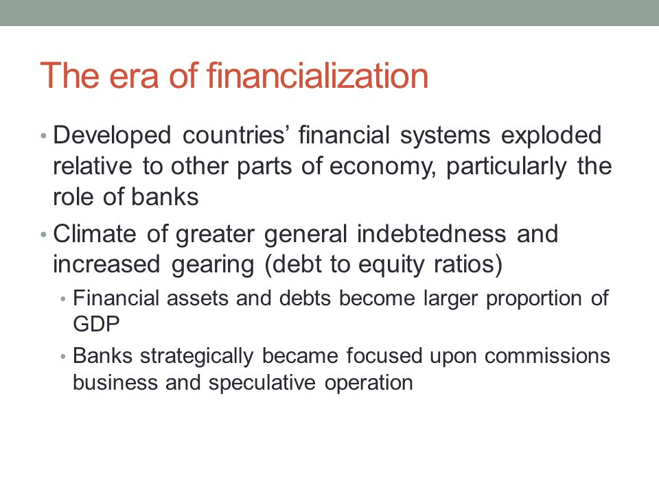 The era of financialization Developed countries' financial systems exploded relative to other parts of economy, particularly the role of banks Climate
