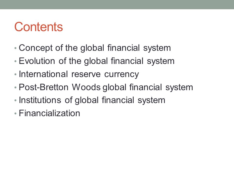 Contents Concept of the global financial system Evolution of the global financial system International reserve currency Post-Bretton Woods global fina