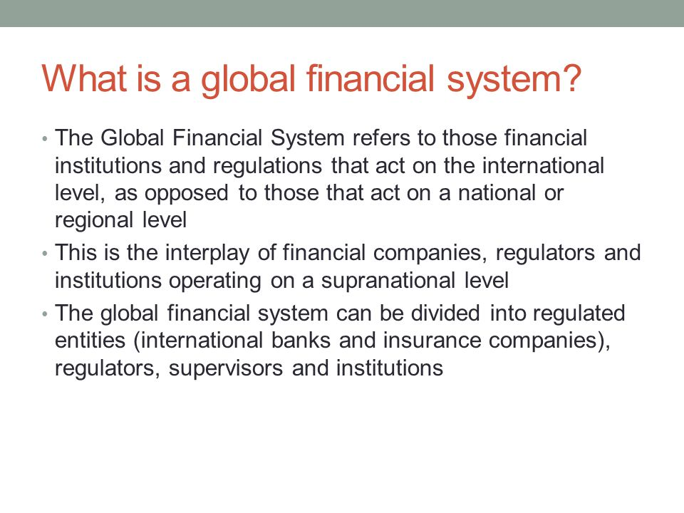 What is a global financial system? The Global Financial System refers to those financial institutions and regulations that act on the international le