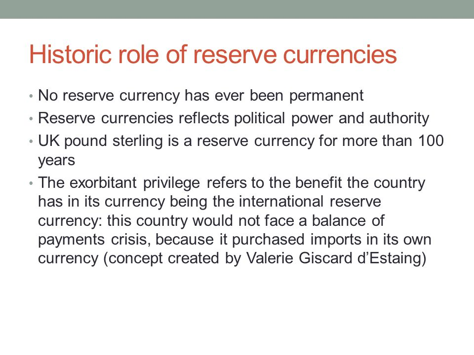 Historic role of reserve currencies No reserve currency has ever been permanent Reserve currencies reflects political power and authority UK pound ste