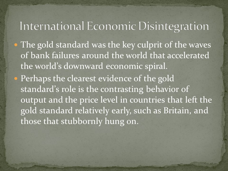 The gold standard was the key culprit of the waves of bank failures around the world that accelerated the world's downward economic spiral.