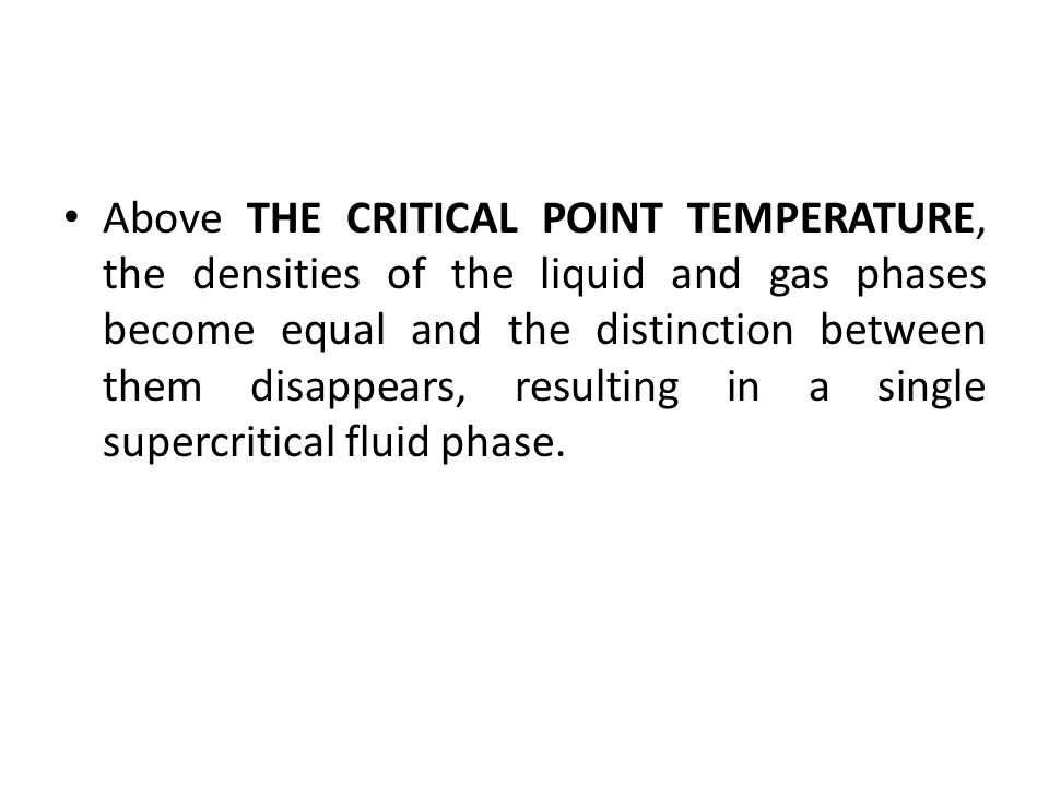 Above THE CRITICAL POINT TEMPERATURE, the densities of the liquid and gas phases become equal and the distinction between them disappears, resulting in a single supercritical fluid phase.