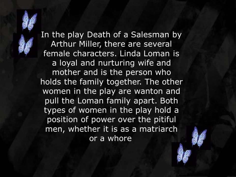 In the play Death of a Salesman by Arthur Miller, there are several female characters.