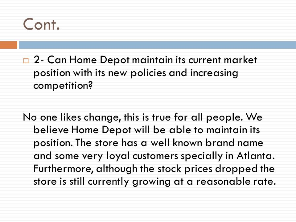Cont.  2- Can Home Depot maintain its current market position with its new policies and increasing competition? No one likes change, this is true for
