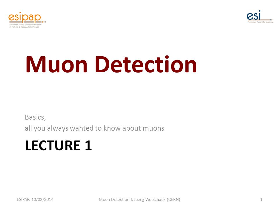 LECTURE 1 Basics, all you always wanted to know about muons ESIPAP, 10/02/2014Muon Detection I, Joerg Wotschack (CERN)1 Muon Detection