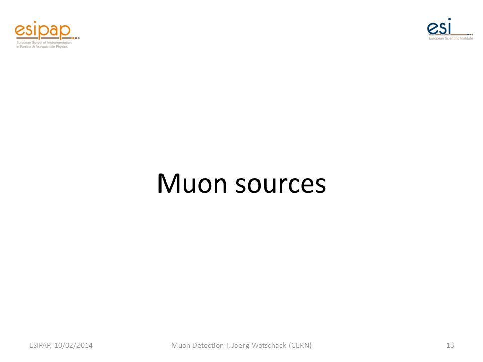 Muon sources ESIPAP, 10/02/2014Muon Detection I, Joerg Wotschack (CERN)13