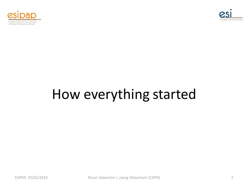 How everything started ESIPAP, 10/02/2014Muon Detection I, Joerg Wotschack (CERN)2