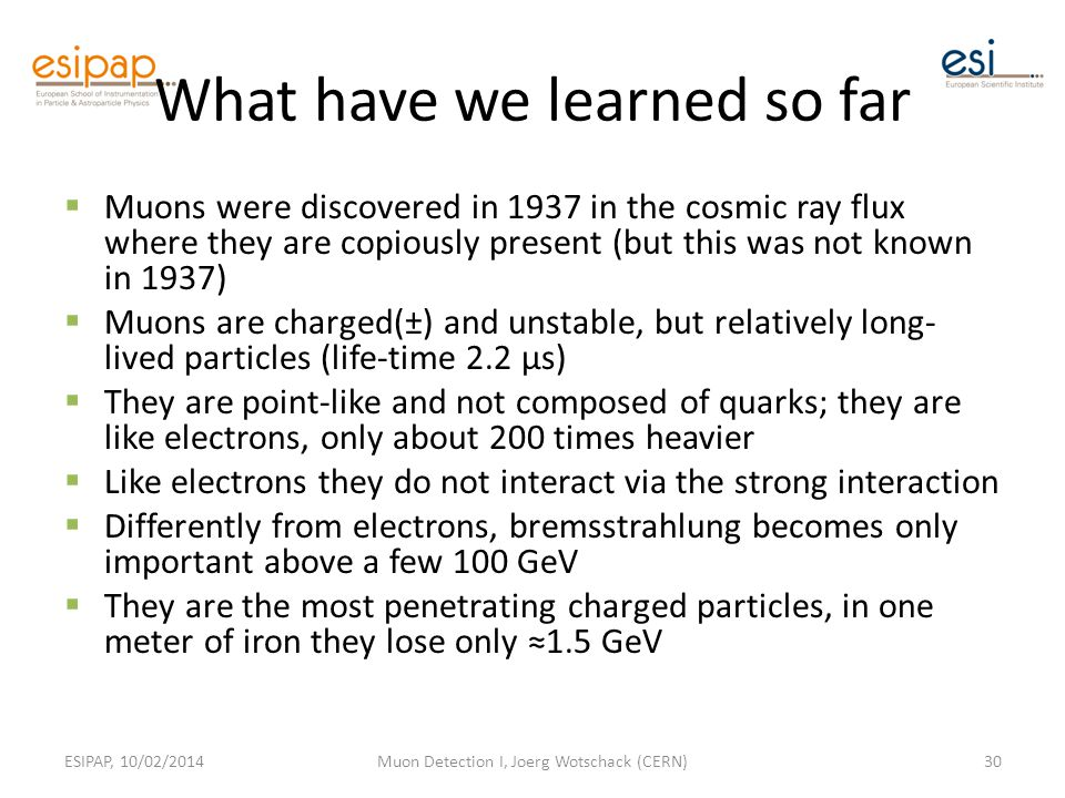 What have we learned so far  Muons were discovered in 1937 in the cosmic ray flux where they are copiously present (but this was not known in 1937)  Muons are charged(±) and unstable, but relatively long- lived particles (life-time 2.2 µs)  They are point-like and not composed of quarks; they are like electrons, only about 200 times heavier  Like electrons they do not interact via the strong interaction  Differently from electrons, bremsstrahlung becomes only important above a few 100 GeV  They are the most penetrating charged particles, in one meter of iron they lose only ≈1.5 GeV ESIPAP, 10/02/2014Muon Detection I, Joerg Wotschack (CERN)30