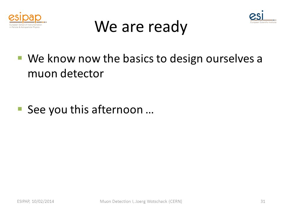 We are ready  We know now the basics to design ourselves a muon detector  See you this afternoon … ESIPAP, 10/02/2014Muon Detection I, Joerg Wotschack (CERN)31