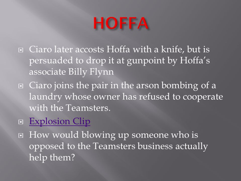  Ciaro later accosts Hoffa with a knife, but is persuaded to drop it at gunpoint by Hoffa's associate Billy Flynn  Ciaro joins the pair in the arson bombing of a laundry whose owner has refused to cooperate with the Teamsters.