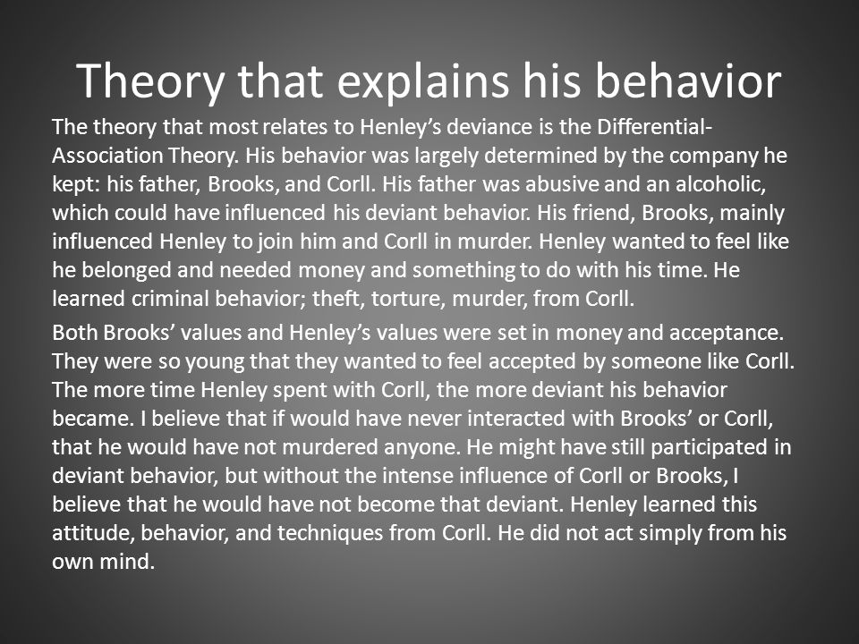 Theory that explains his behavior The theory that most relates to Henley's deviance is the Differential- Association Theory.