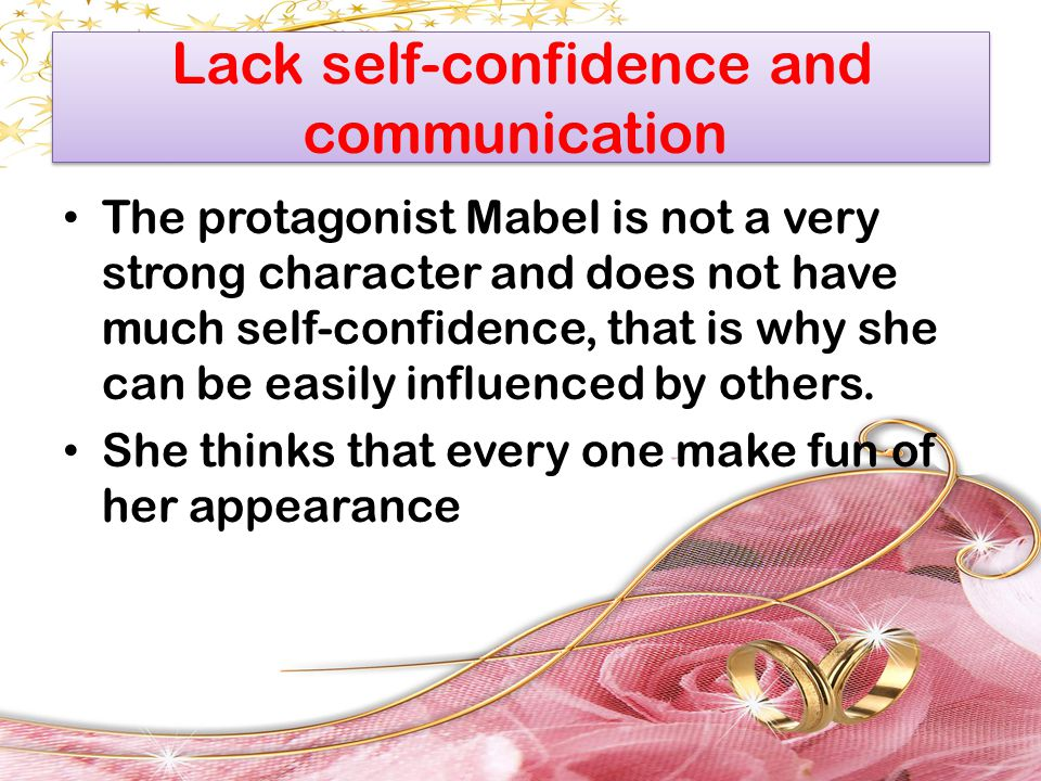 Lack self-confidence and communication The protagonist Mabel is not a very strong character and does not have much self-confidence, that is why she ca