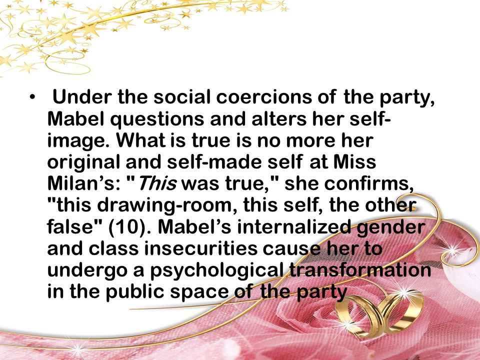 Under the social coercions of the party, Mabel questions and alters her self- image. What is true is no more her original and self-made self at Miss M