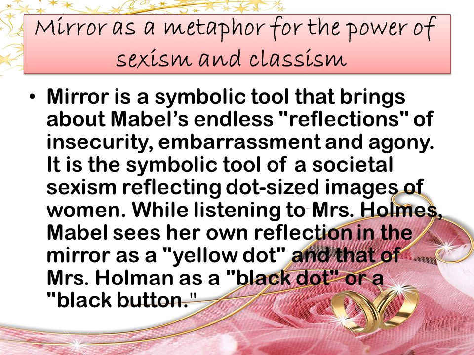 Mirror as a metaphor for the power of sexism and classism Mirror is a symbolic tool that brings about Mabel's endless reflections of insecurity, embarrassment and agony.