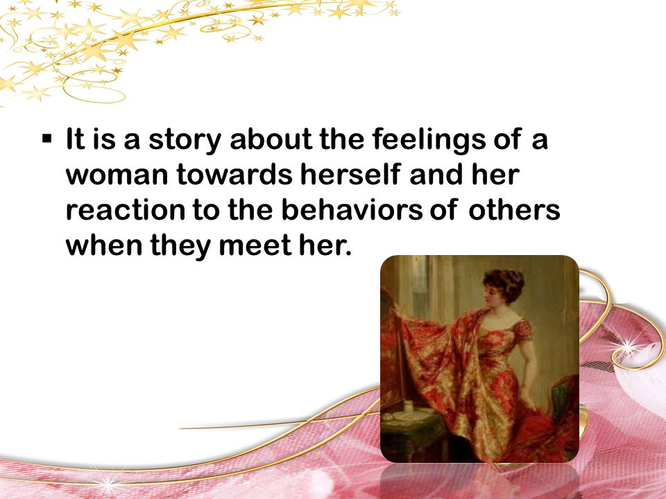  It is a story about the feelings of a woman towards herself and her reaction to the behaviors of others when they meet her.