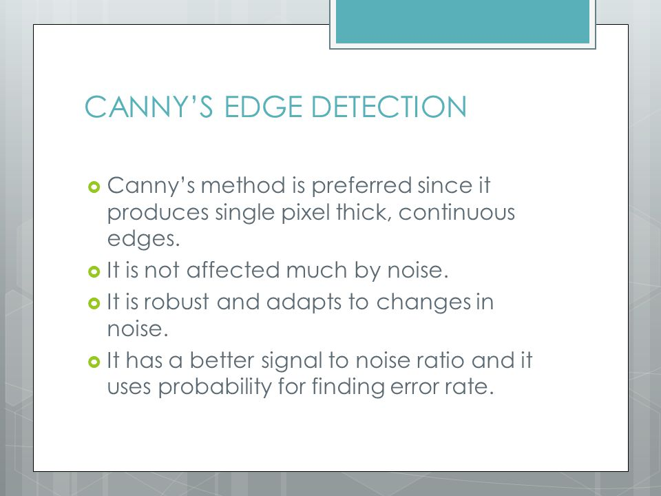 CANNY'S EDGE DETECTION  Canny's method is preferred since it produces single pixel thick, continuous edges.