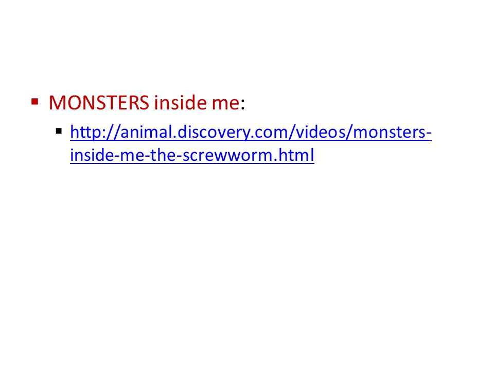  MONSTERS inside me:  http://animal.discovery.com/videos/monsters- inside-me-the-screwworm.html http://animal.discovery.com/videos/monsters- inside-me-the-screwworm.html
