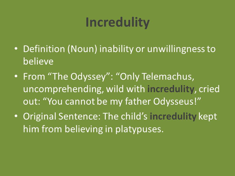 Incredulity Definition (Noun) inability or unwillingness to believe From The Odyssey : Only Telemachus, uncomprehending, wild with incredulity, cried out: You cannot be my father Odysseus! Original Sentence: The child's incredulity kept him from believing in platypuses.