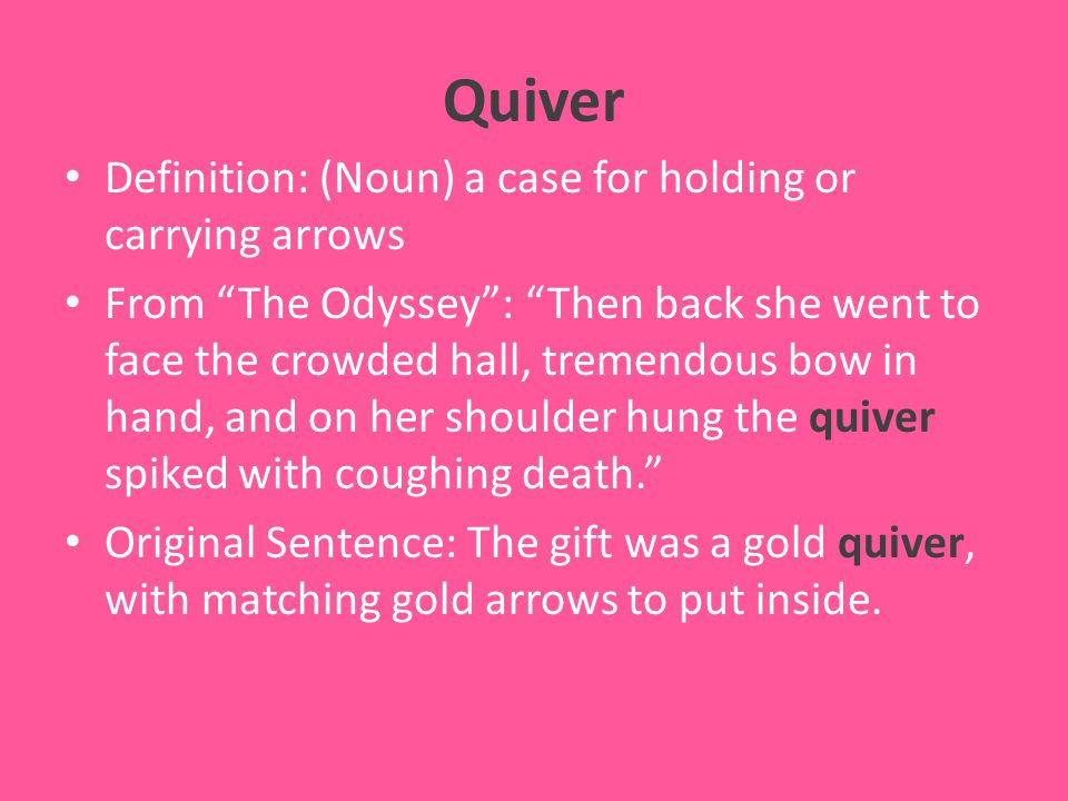 Quiver Definition: (Noun) a case for holding or carrying arrows From The Odyssey : Then back she went to face the crowded hall, tremendous bow in hand, and on her shoulder hung the quiver spiked with coughing death. Original Sentence: The gift was a gold quiver, with matching gold arrows to put inside.