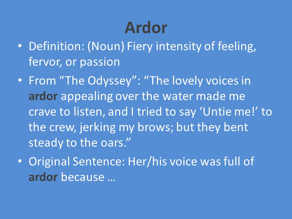 Ardor Definition: (Noun) Fiery intensity of feeling, fervor, or passion From The Odyssey : The lovely voices in ardor appealing over the water made me crave to listen, and I tried to say 'Untie me!' to the crew, jerking my brows; but they bent steady to the oars. Original Sentence: Her/his voice was full of ardor because …