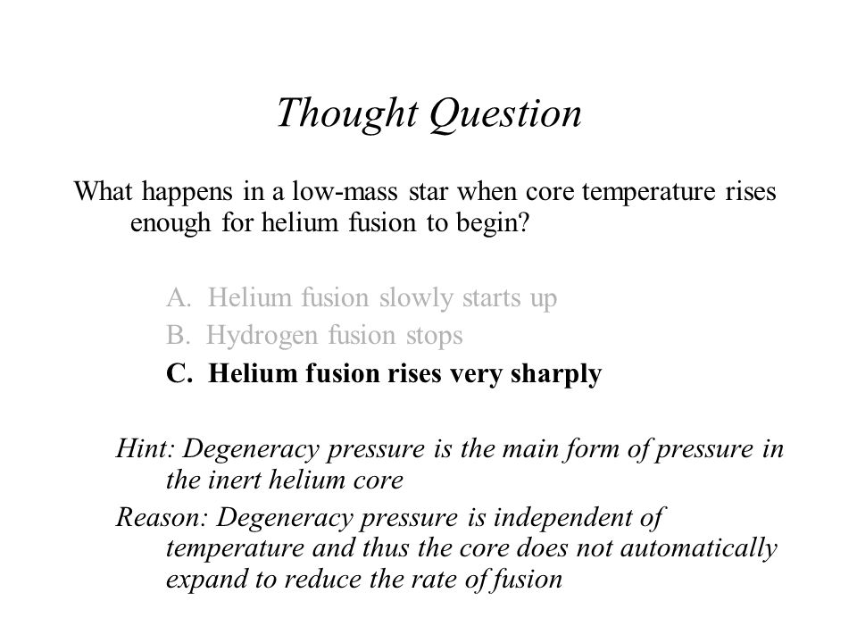 Thought Question What happens in a low-mass star when core temperature rises enough for helium fusion to begin? A. Helium fusion slowly starts up B. H