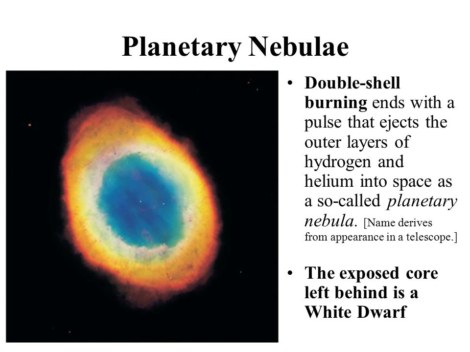 Planetary Nebulae Double-shell burning ends with a pulse that ejects the outer layers of hydrogen and helium into space as a so-called planetary nebul
