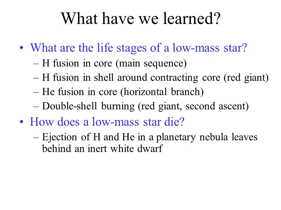 What have we learned? What are the life stages of a low-mass star? –H fusion in core (main sequence) –H fusion in shell around contracting core (red g