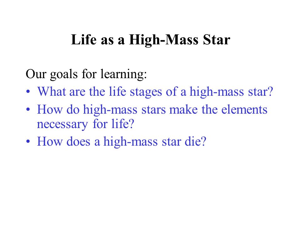 Life as a High-Mass Star Our goals for learning: What are the life stages of a high-mass star? How do high-mass stars make the elements necessary for