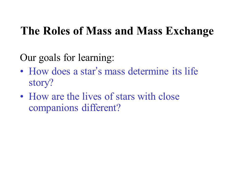 The Roles of Mass and Mass Exchange Our goals for learning: How does a star's mass determine its life story? How are the lives of stars with close com