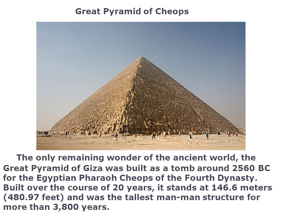 The only remaining wonder of the ancient world, the Great Pyramid of Giza was built as a tomb around 2560 BC for the Egyptian Pharaoh Cheops of the Fourth Dynasty.