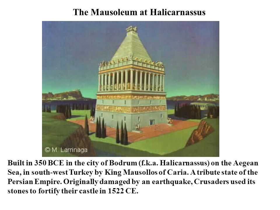 The Mausoleum at Halicarnassus Built in 350 BCE in the city of Bodrum (f.k.a.