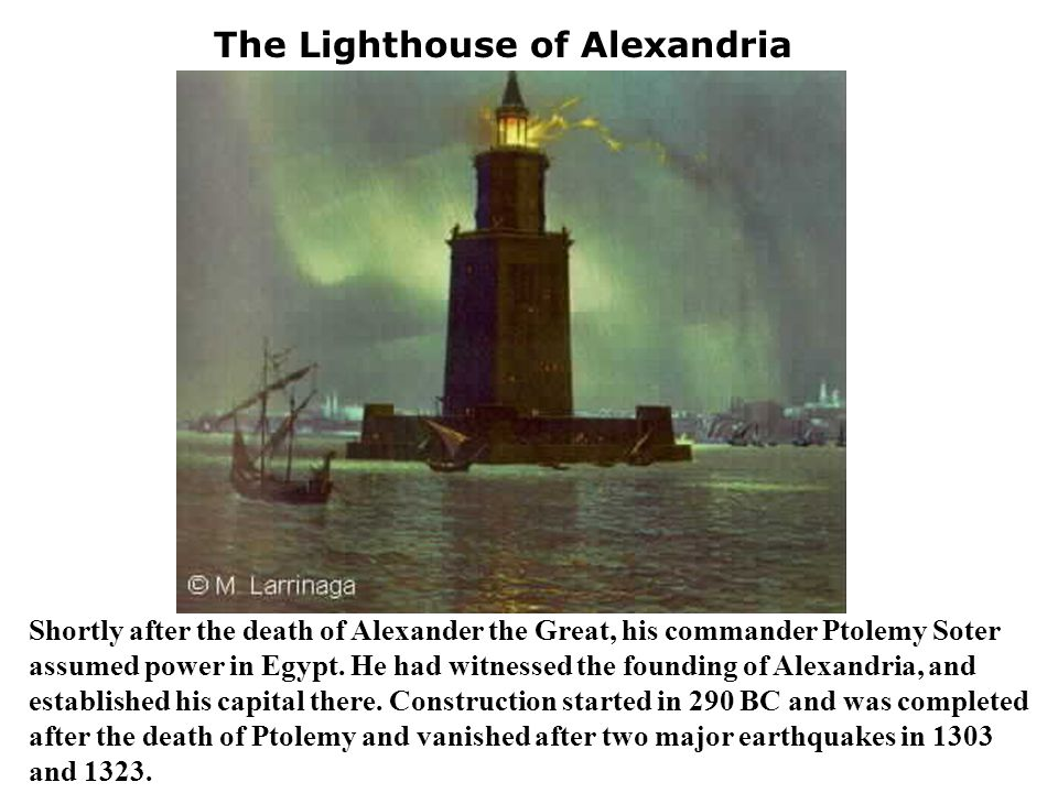 The Lighthouse of Alexandria Shortly after the death of Alexander the Great, his commander Ptolemy Soter assumed power in Egypt. He had witnessed the