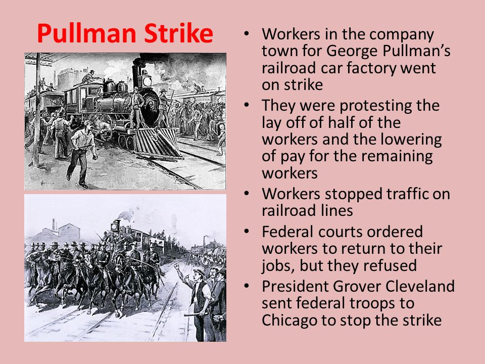 Pullman Strike Workers in the company town for George Pullman's railroad car factory went on strike They were protesting the lay off of half of the workers and the lowering of pay for the remaining workers Workers stopped traffic on railroad lines Federal courts ordered workers to return to their jobs, but they refused President Grover Cleveland sent federal troops to Chicago to stop the strike