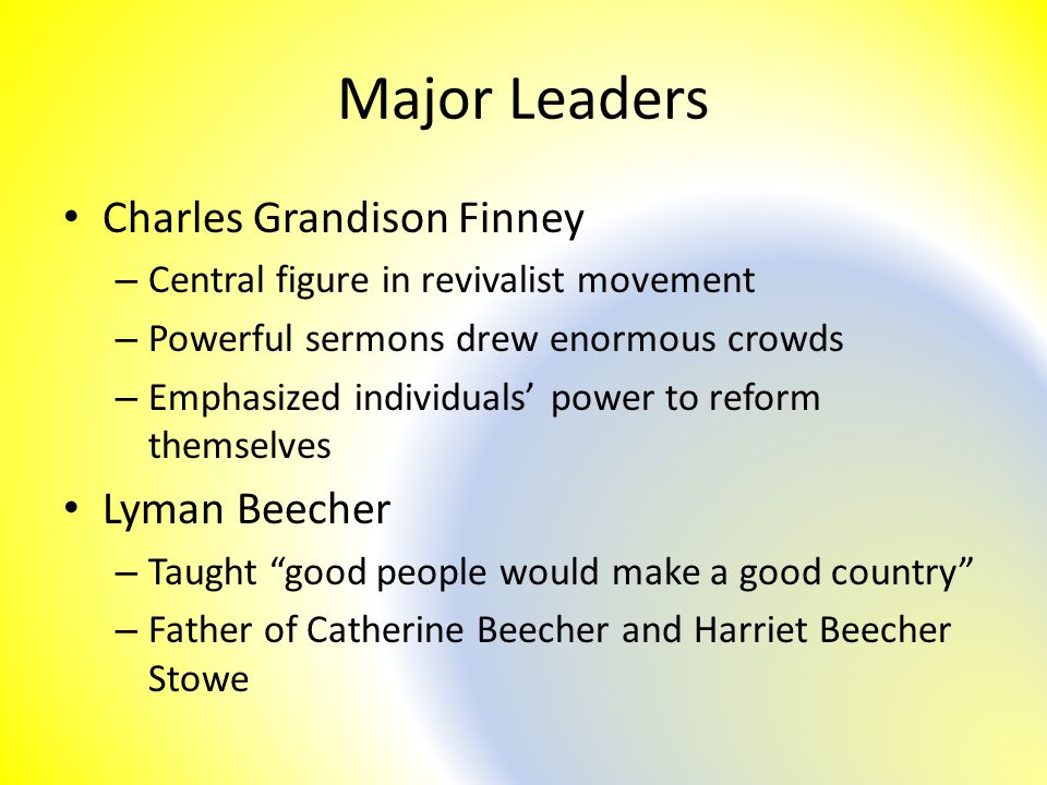 Major Leaders Charles Grandison Finney – Central figure in revivalist movement – Powerful sermons drew enormous crowds – Emphasized individuals' power to reform themselves Lyman Beecher – Taught good people would make a good country – Father of Catherine Beecher and Harriet Beecher Stowe