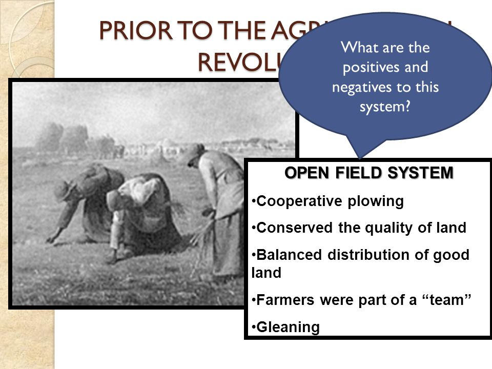 PRIOR TO THE AGRICULTURAL REVOLUTION OPEN FIELD SYSTEM Cooperative plowing Conserved the quality of land Balanced distribution of good land Farmers were part of a team Gleaning What are the positives and negatives to this system?