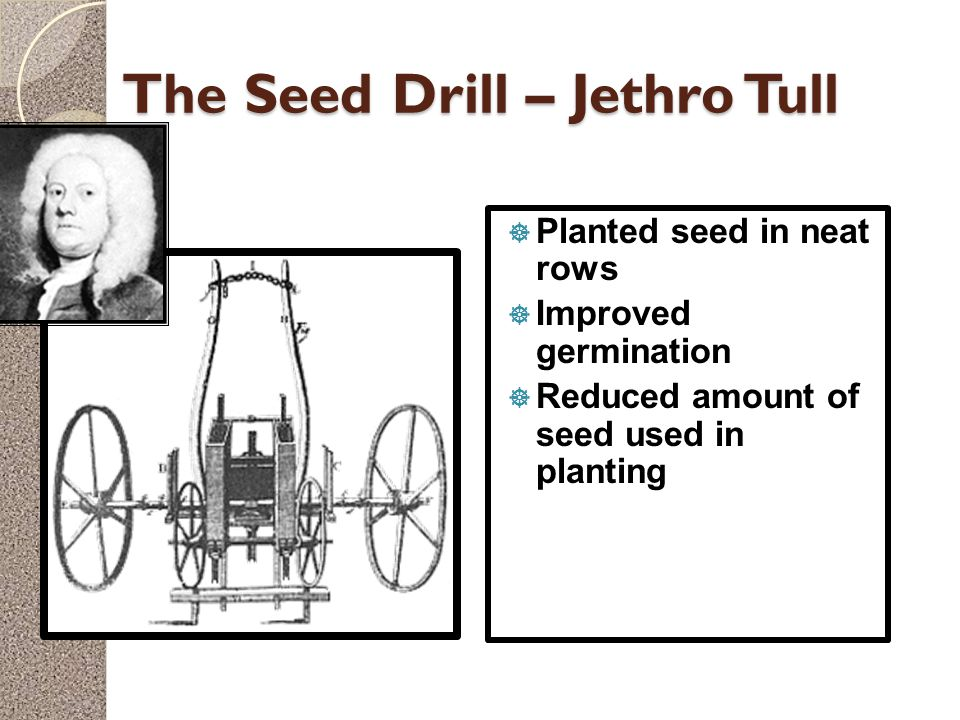 The Seed Drill – Jethro Tull  Planted seed in neat rows  Improved germination  Reduced amount of seed used in planting