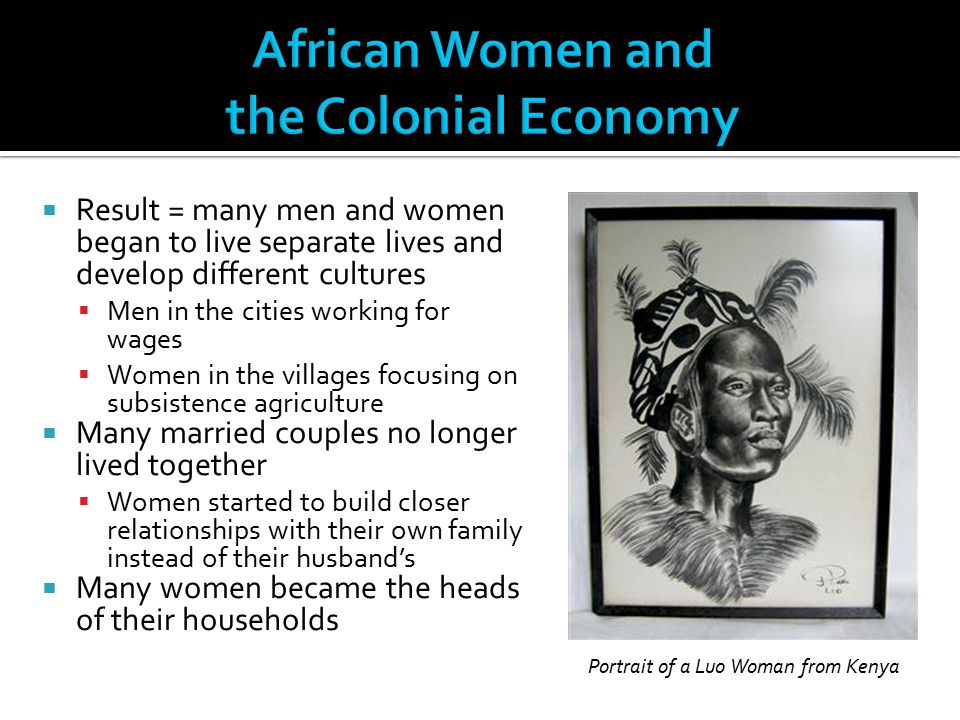  Result = many men and women began to live separate lives and develop different cultures  Men in the cities working for wages  Women in the village