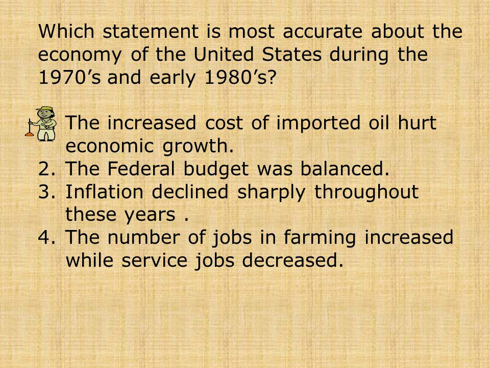 Which statement is most accurate about the economy of the United States during the 1970's and early 1980's? 1.The increased cost of imported oil hurt