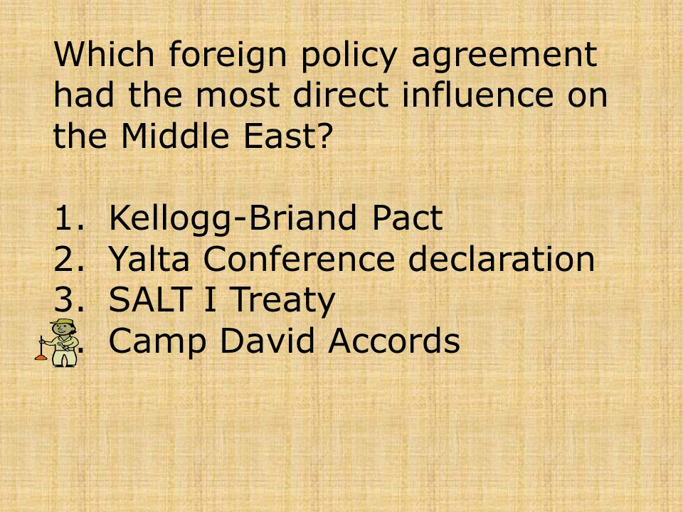 Which foreign policy agreement had the most direct influence on the Middle East? 1.Kellogg-Briand Pact 2.Yalta Conference declaration 3.SALT I Treaty