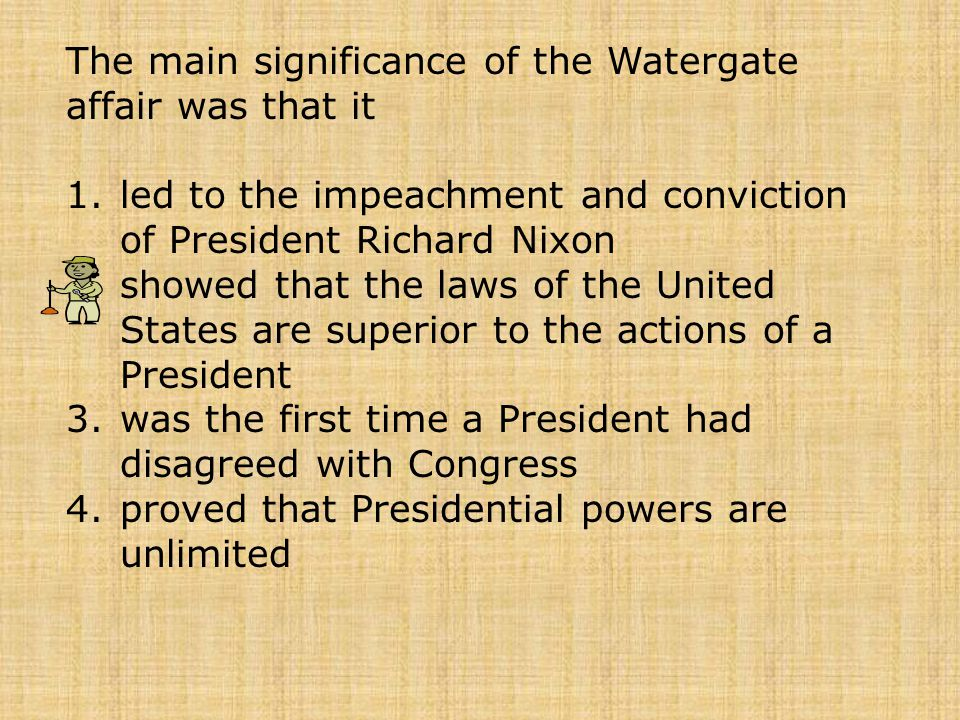 The main significance of the Watergate affair was that it 1.led to the impeachment and conviction of President Richard Nixon 2.showed that the laws of