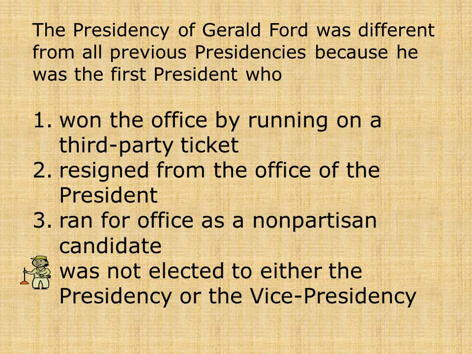 The Presidency of Gerald Ford was different from all previous Presidencies because he was the first President who 1.won the office by running on a thi