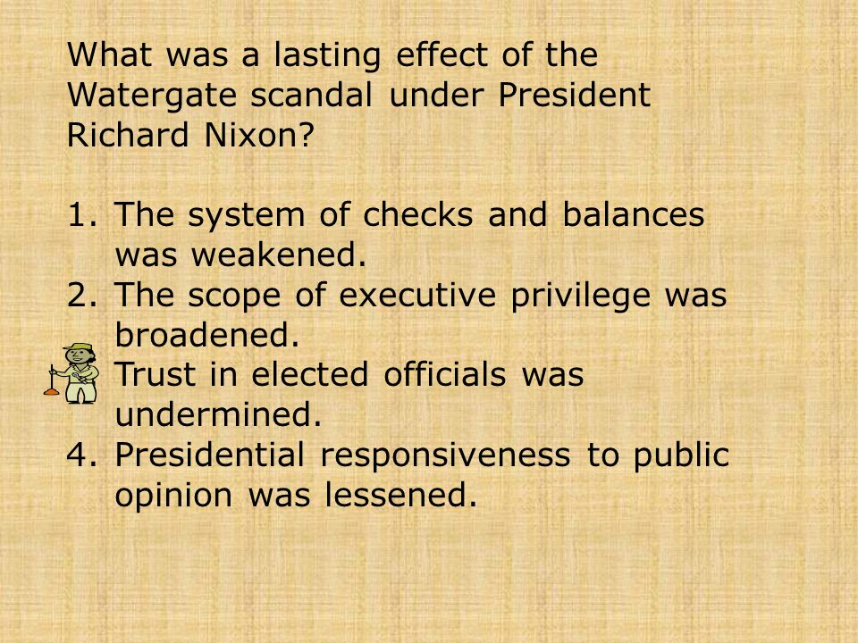 What was a lasting effect of the Watergate scandal under President Richard Nixon? 1.The system of checks and balances was weakened. 2.The scope of exe